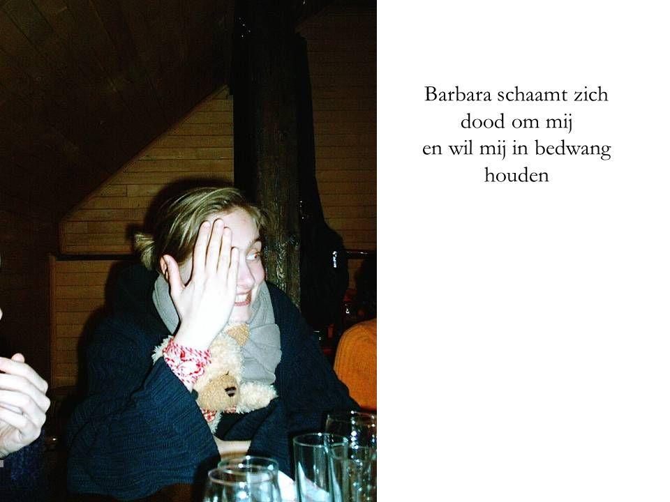 Barbara schaamt zich dood om mij en wil mij in bedwang houden
