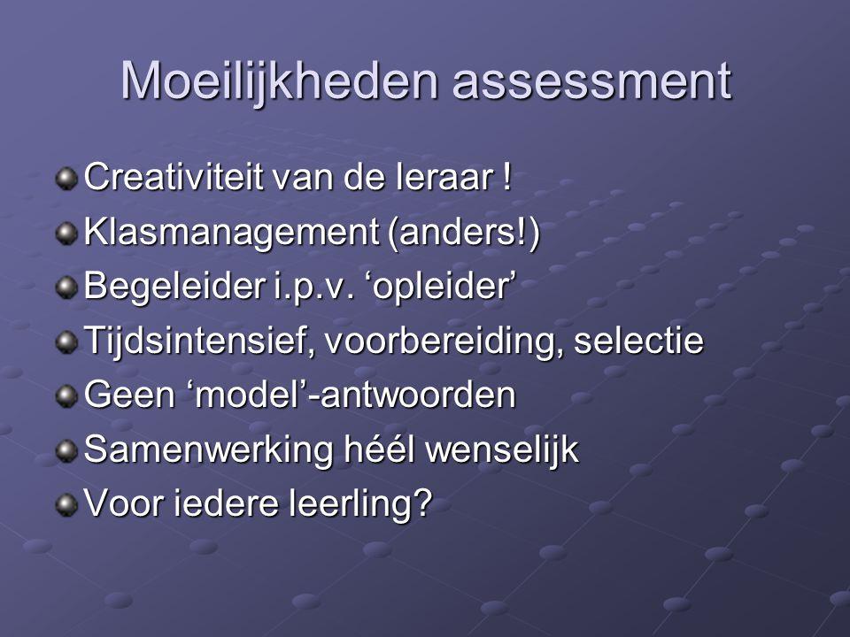 Moeilijkheden assessment Creativiteit van de leraar ! Klasmanagement (anders!) Begeleider i.p.v. 'opleider' Tijdsintensief, voorbereiding, selectie Ge