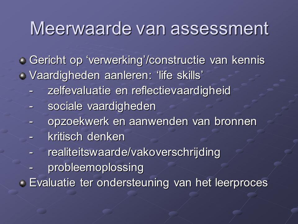 Meerwaarde van assessment Gericht op 'verwerking'/constructie van kennis Vaardigheden aanleren: 'life skills' -zelfevaluatie en reflectievaardigheid -