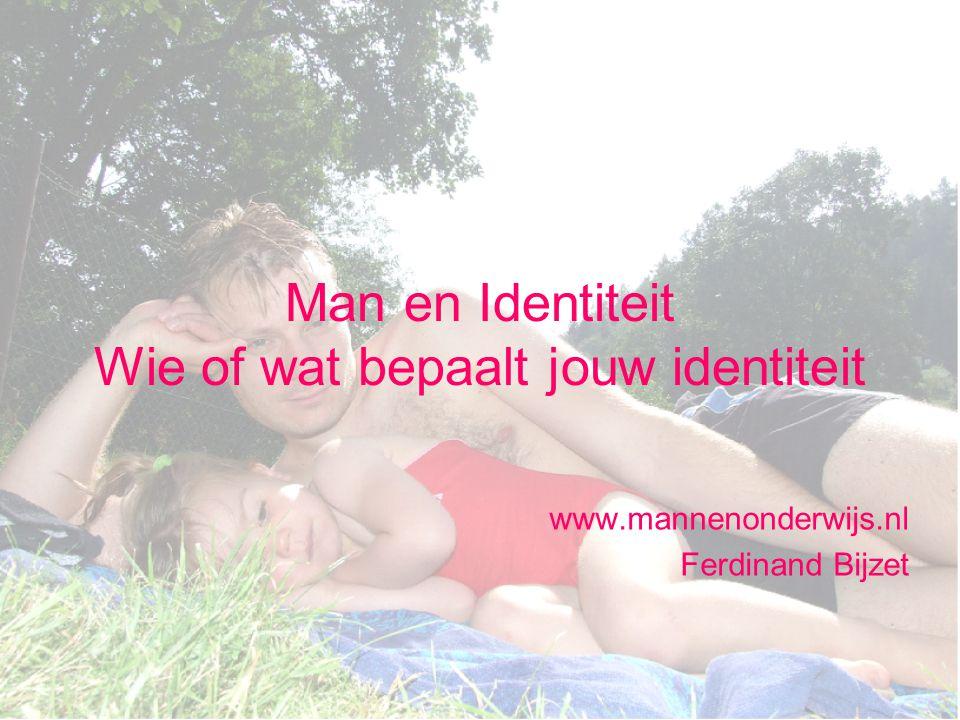 Man en Identiteit Wie of wat bepaalt jouw identiteit www.mannenonderwijs.nl Ferdinand Bijzet