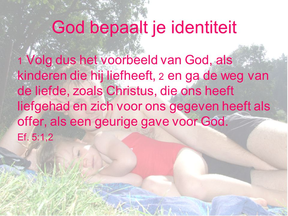 God bepaalt je identiteit 1 Volg dus het voorbeeld van God, als kinderen die hij liefheeft, 2 en ga de weg van de liefde, zoals Christus, die ons heef