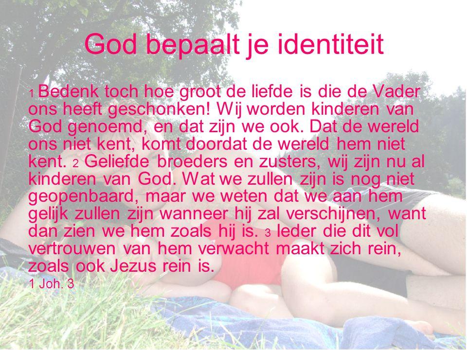 God bepaalt je identiteit 1 Bedenk toch hoe groot de liefde is die de Vader ons heeft geschonken! Wij worden kinderen van God genoemd, en dat zijn we