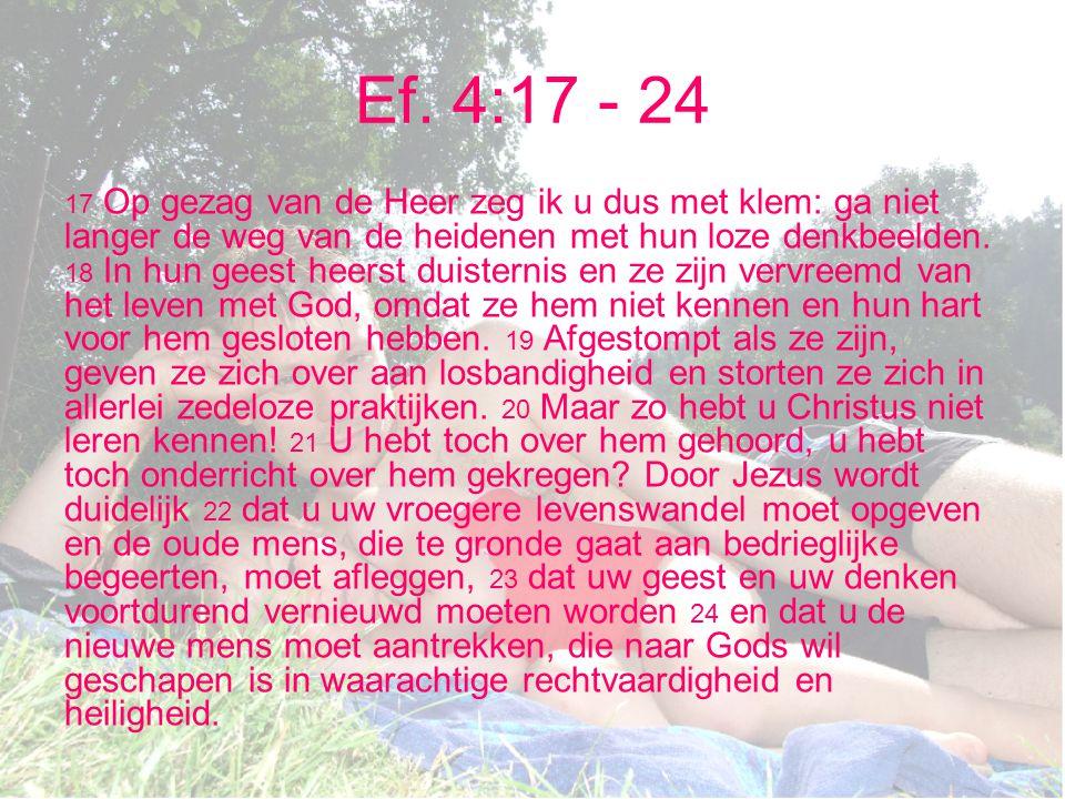 Ef. 4:17 - 24 17 Op gezag van de Heer zeg ik u dus met klem: ga niet langer de weg van de heidenen met hun loze denkbeelden. 18 In hun geest heerst du