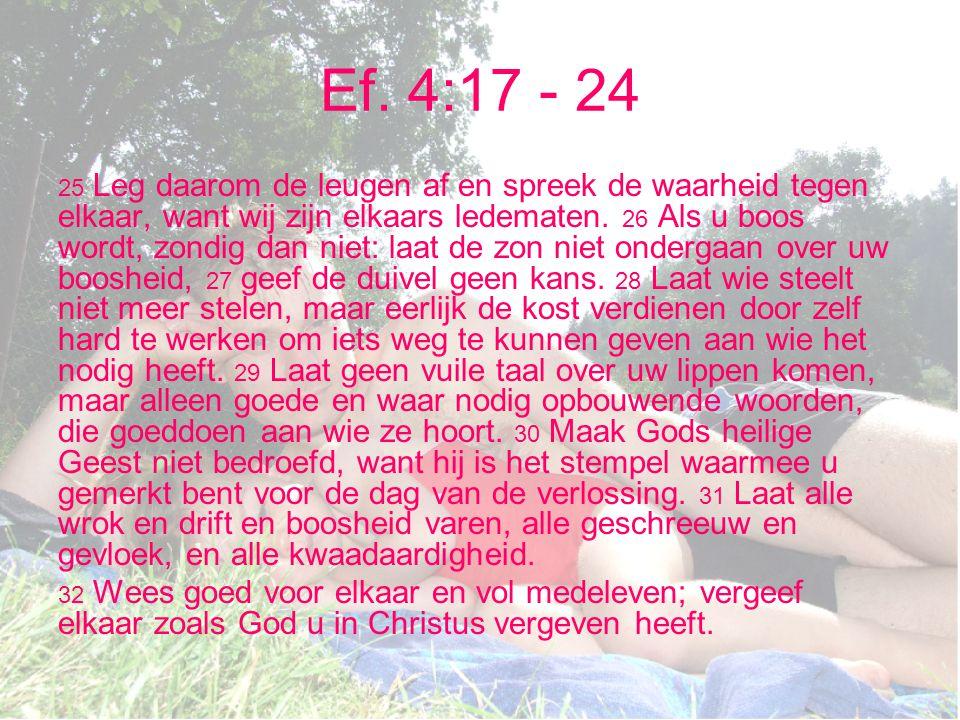 Ef. 4:17 - 24 25 Leg daarom de leugen af en spreek de waarheid tegen elkaar, want wij zijn elkaars ledematen. 26 Als u boos wordt, zondig dan niet: la