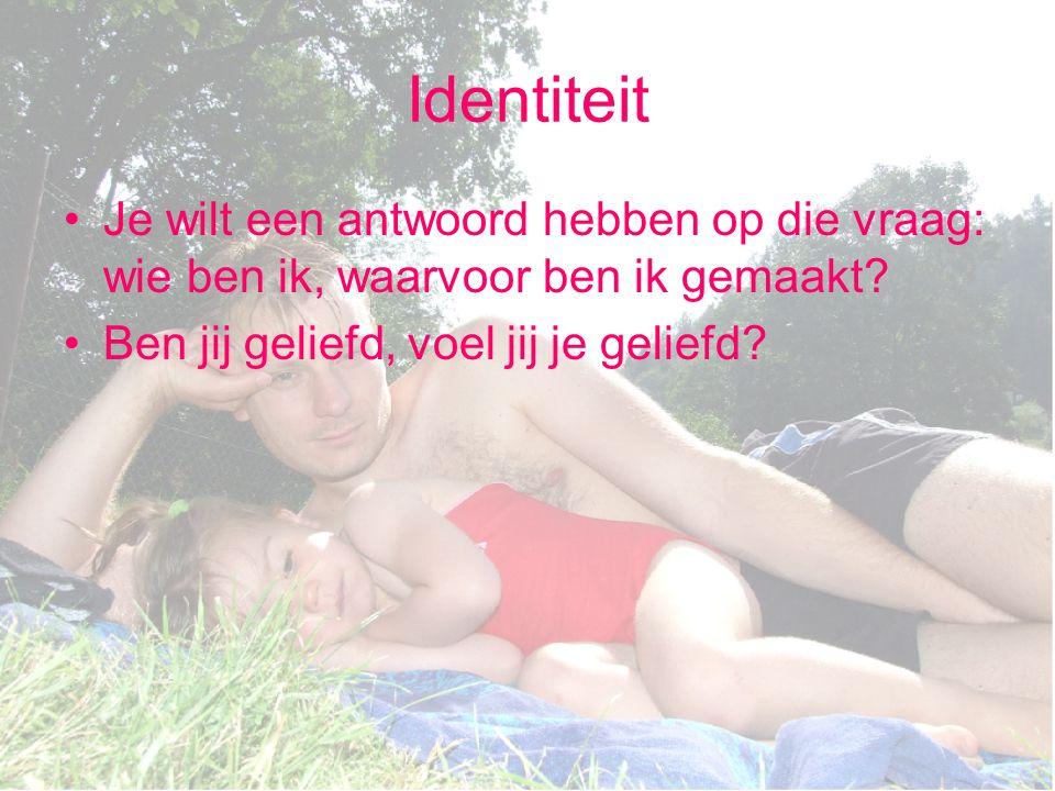 Identiteit Je wilt een antwoord hebben op die vraag: wie ben ik, waarvoor ben ik gemaakt? Ben jij geliefd, voel jij je geliefd?
