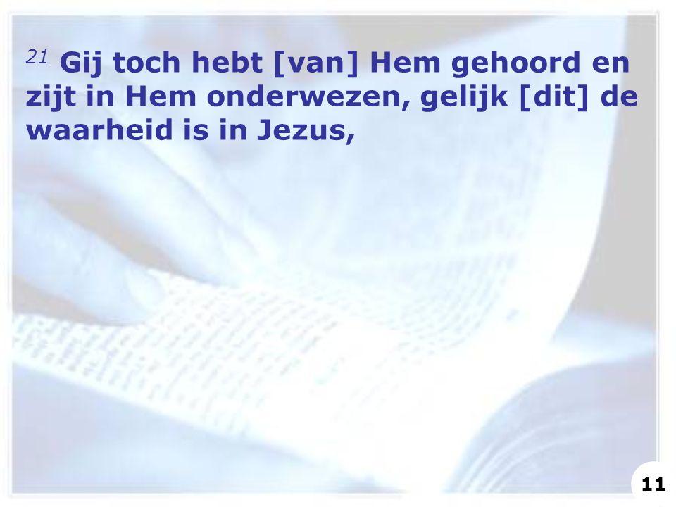21 Gij toch hebt [van] Hem gehoord en zijt in Hem onderwezen, gelijk [dit] de waarheid is in Jezus, 11