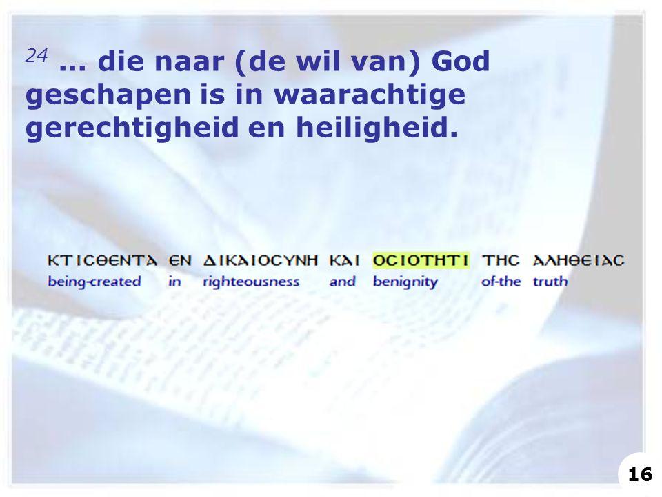 24... die naar (de wil van) God geschapen is in waarachtige gerechtigheid en heiligheid. 16