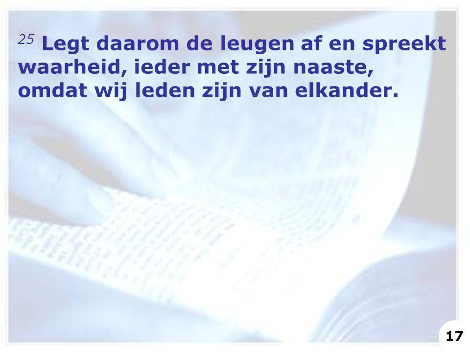 25 Legt daarom de leugen af en spreekt waarheid, ieder met zijn naaste, omdat wij leden zijn van elkander. 17