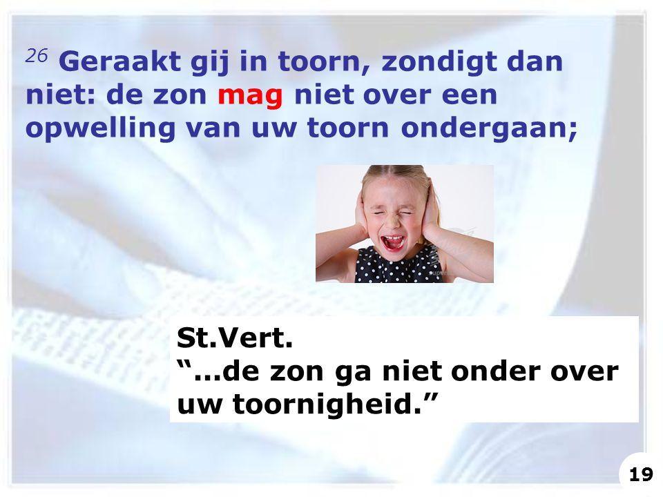 26 Geraakt gij in toorn, zondigt dan niet: de zon mag niet over een opwelling van uw toorn ondergaan; St.Vert.