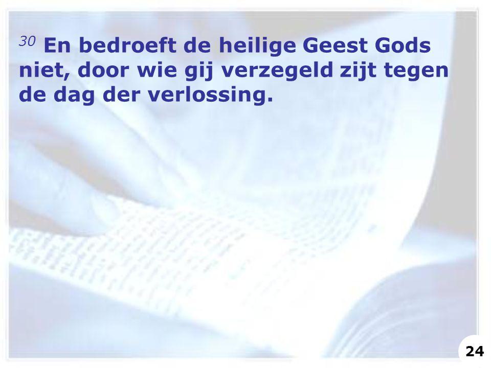 30 En bedroeft de heilige Geest Gods niet, door wie gij verzegeld zijt tegen de dag der verlossing. 24