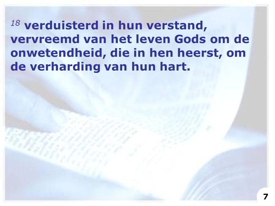 18 verduisterd in hun verstand, vervreemd van het leven Gods om de onwetendheid, die in hen heerst, om de verharding van hun hart. 7