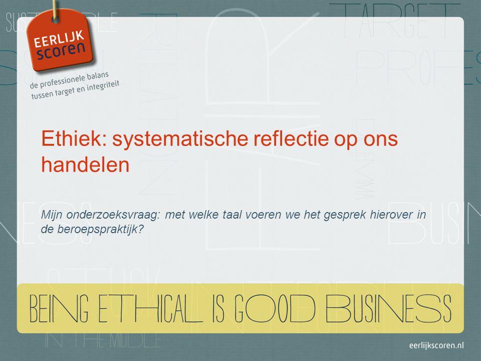 Ethiek: systematische reflectie op ons handelen Mijn onderzoeksvraag: met welke taal voeren we het gesprek hierover in de beroepspraktijk?