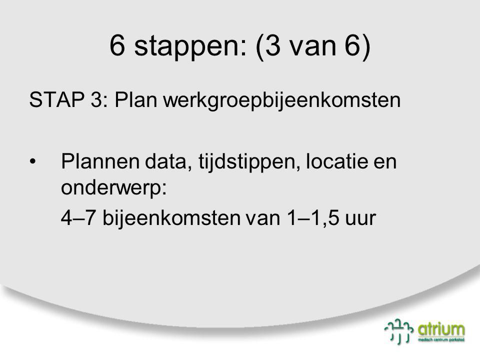 6 stappen: (3 van 6) STAP 3: Plan werkgroepbijeenkomsten Plannen data, tijdstippen, locatie en onderwerp: 4–7 bijeenkomsten van 1–1,5 uur