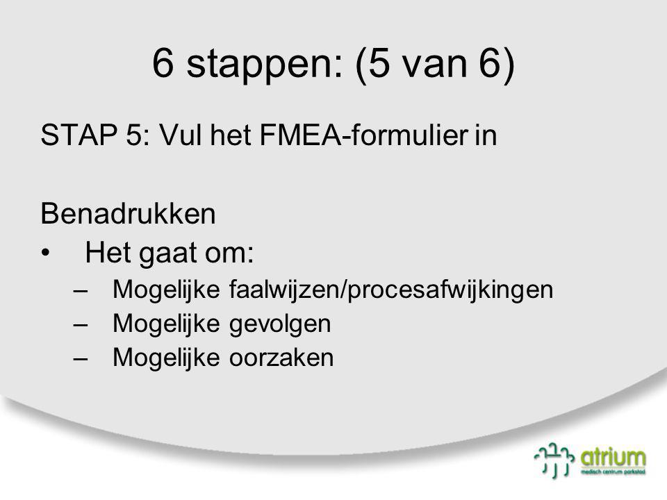 6 stappen: (5 van 6) STAP 5: Vul het FMEA-formulier in Benadrukken Het gaat om: –Mogelijke faalwijzen/procesafwijkingen –Mogelijke gevolgen –Mogelijke