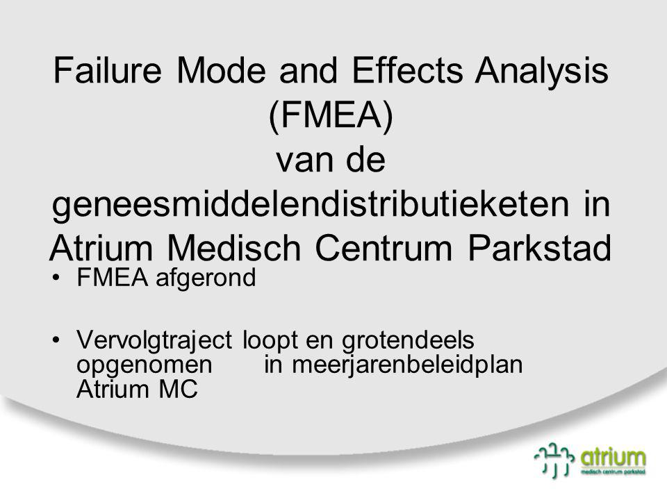 Failure Mode and Effects Analysis (FMEA) van de geneesmiddelendistributieketen in Atrium Medisch Centrum Parkstad FMEA afgerond Vervolgtraject loopt en grotendeels opgenomen in meerjarenbeleidplan Atrium MC