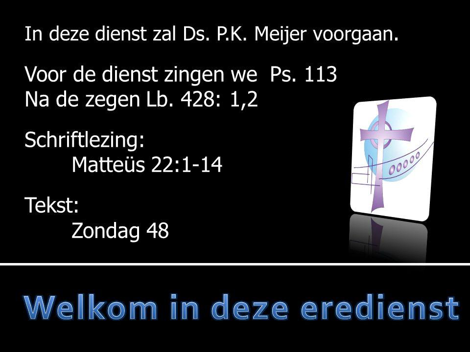 In deze dienst zal Ds. P.K. Meijer voorgaan. Voor de dienst zingen we Ps. 113 Na de zegen Lb. 428: 1,2 Schriftlezing: Matteüs 22:1-14 Tekst: Zondag 48