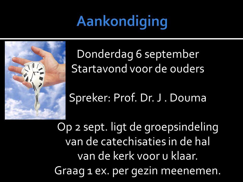 Donderdag 6 september Startavond voor de ouders Spreker: Prof. Dr. J. Douma Op 2 sept. ligt de groepsindeling van de catechisaties in de hal van de ke