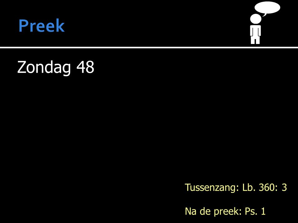 Zondag 48 Tussenzang: Lb. 360: 3 Na de preek: Ps. 1
