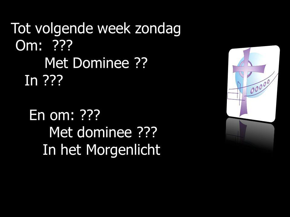 Tot volgende week zondag Om: ??? Om: ??? Met Dominee ?? Met Dominee ?? In ??? In ??? En om: ??? En om: ??? Met dominee ??? Met dominee ??? In het Morg