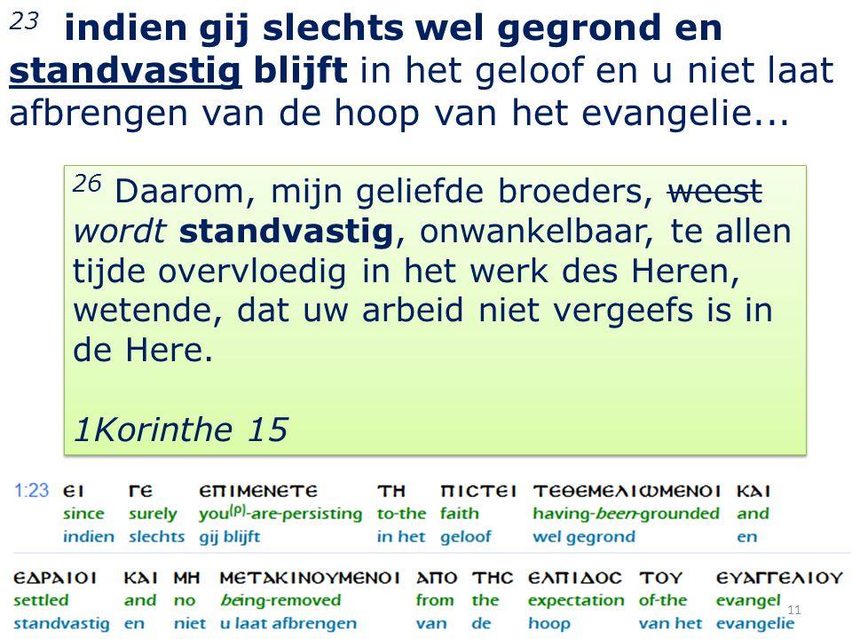 23 indien gij slechts wel gegrond en standvastig blijft in het geloof en u niet laat afbrengen van de hoop van het evangelie... 11 26 Daarom, mijn gel