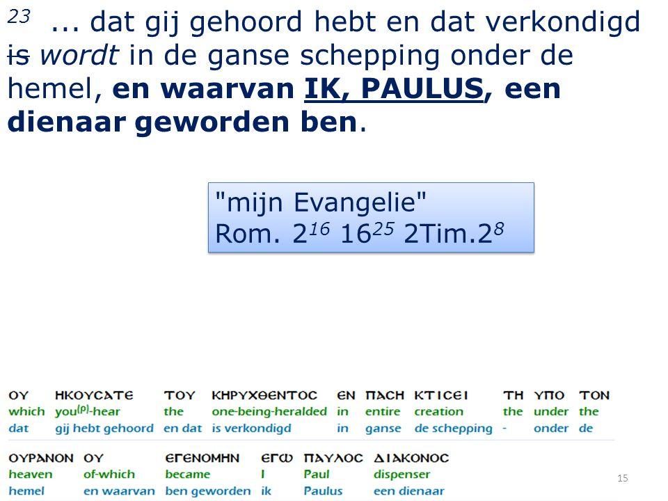 23... dat gij gehoord hebt en dat verkondigd is wordt in de ganse schepping onder de hemel, en waarvan IK, PAULUS, een dienaar geworden ben. 15