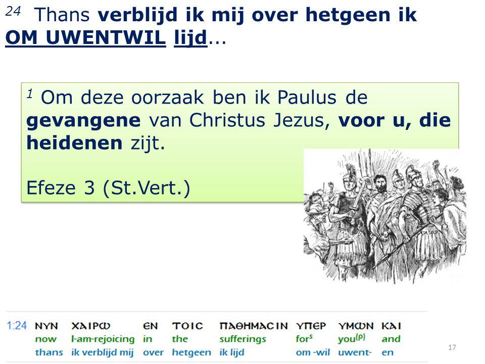 17 24 Thans verblijd ik mij over hetgeen ik OM UWENTWIL lijd... 1 Om deze oorzaak ben ik Paulus de gevangene van Christus Jezus, voor u, die heidenen
