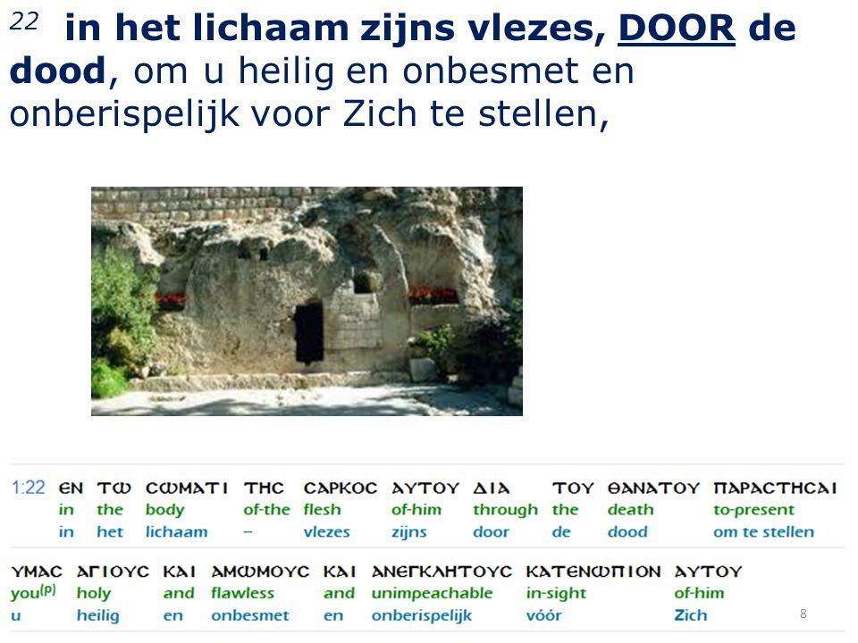 22 in het lichaam zijns vlezes, DOOR de dood, om u heilig en onbesmet en onberispelijk voor Zich te stellen, 8
