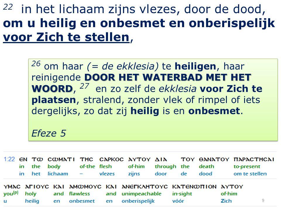 22 in het lichaam zijns vlezes, door de dood, om u heilig en onbesmet en onberispelijk voor Zich te stellen, 9 DOOR HET WATERBAD MET HET WOORD 26 om haar (= de ekklesia) te heiligen, haar reinigende DOOR HET WATERBAD MET HET WOORD, 27 en zo zelf de ekklesia voor Zich te plaatsen, stralend, zonder vlek of rimpel of iets dergelijks, zo dat zij heilig is en onbesmet.