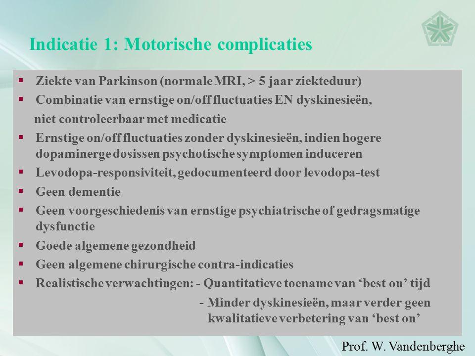 Indicatie 1: Motorische complicaties  Ziekte van Parkinson (normale MRI, > 5 jaar ziekteduur)  Combinatie van ernstige on/off fluctuaties EN dyskinesieën, niet controleerbaar met medicatie  Ernstige on/off fluctuaties zonder dyskinesieën, indien hogere dopaminerge dosissen psychotische symptomen induceren  Levodopa-responsiviteit, gedocumenteerd door levodopa-test  Geen dementie  Geen voorgeschiedenis van ernstige psychiatrische of gedragsmatige dysfunctie  Goede algemene gezondheid  Geen algemene chirurgische contra-indicaties  Realistische verwachtingen: - Quantitatieve toename van 'best on' tijd - Minder dyskinesieën, maar verder geen kwalitatieve verbetering van 'best on' Prof.