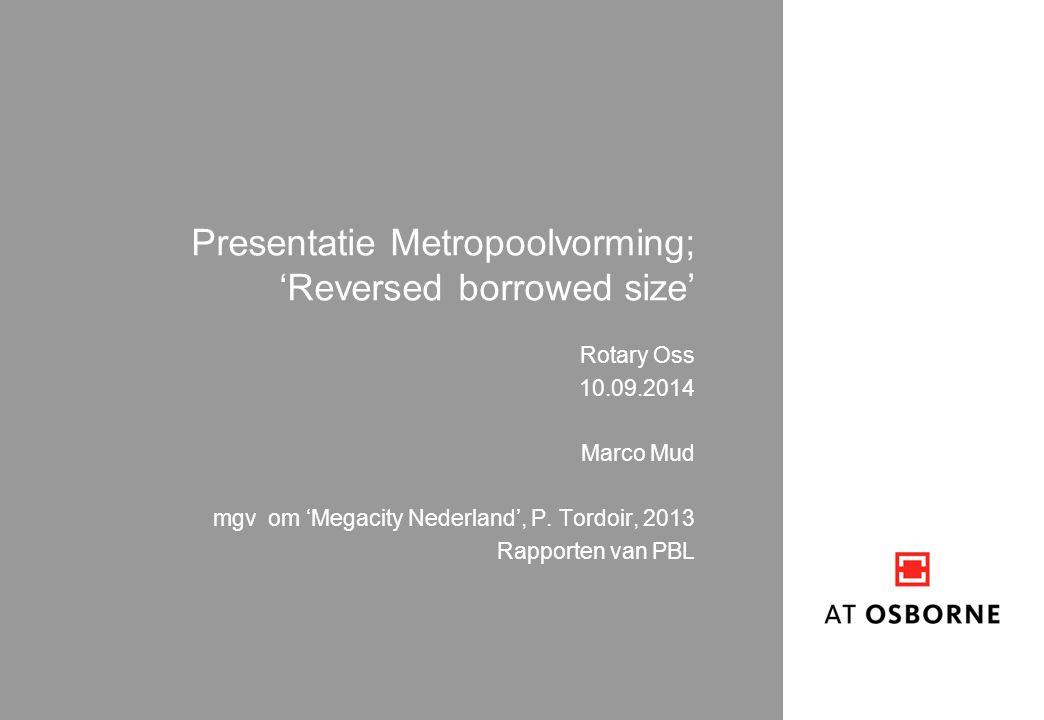 Presentatie Metropoolvorming; 'Reversed borrowed size' Rotary Oss 10.09.2014 Marco Mud mgv om 'Megacity Nederland', P. Tordoir, 2013 Rapporten van PBL