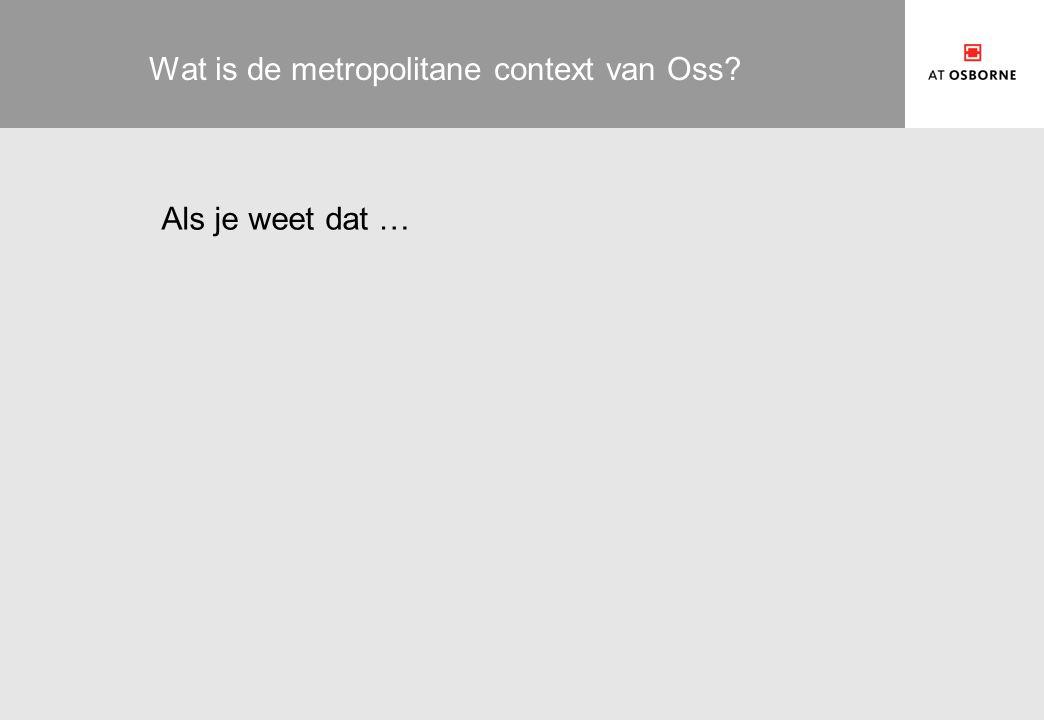 Wat is de metropolitane context van Oss? Als je weet dat …