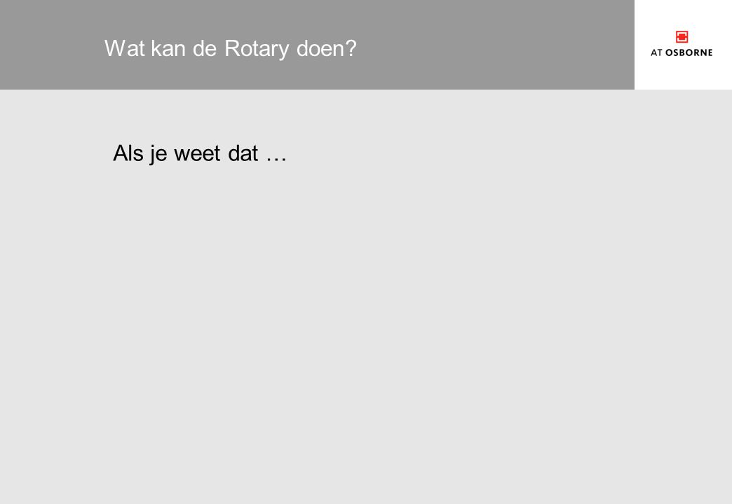 Wat kan de Rotary doen? Als je weet dat …