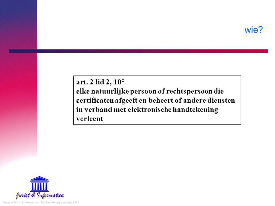 art. 2 lid 2, 10° elke natuurlijke persoon of rechtspersoon die certificaten afgeeft en beheert of andere diensten in verband met elektronische handte