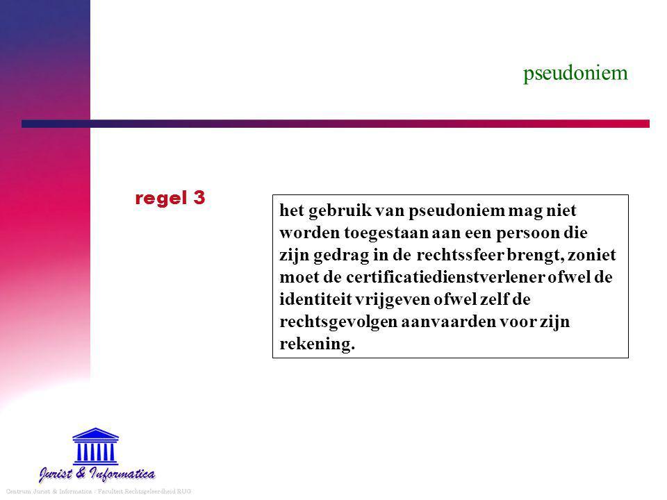 pseudoniem regel 3 het gebruik van pseudoniem mag niet worden toegestaan aan een persoon die zijn gedrag in de rechtssfeer brengt, zoniet moet de certificatiedienstverlener ofwel de identiteit vrijgeven ofwel zelf de rechtsgevolgen aanvaarden voor zijn rekening.