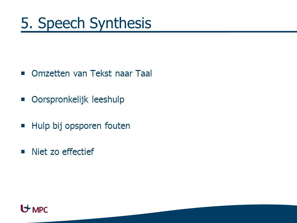 5. Speech Synthesis  Omzetten van Tekst naar Taal  Oorspronkelijk leeshulp  Hulp bij opsporen fouten  Niet zo effectief