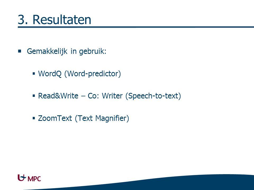 3. Resultaten  Gemakkelijk in gebruik:  WordQ (Word-predictor)  Read&Write – Co: Writer (Speech-to-text)  ZoomText (Text Magnifier)