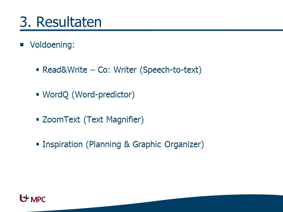 3. Resultaten  Voldoening:  Read&Write – Co: Writer (Speech-to-text)  WordQ (Word-predictor)  ZoomText (Text Magnifier)  Inspiration (Planning &