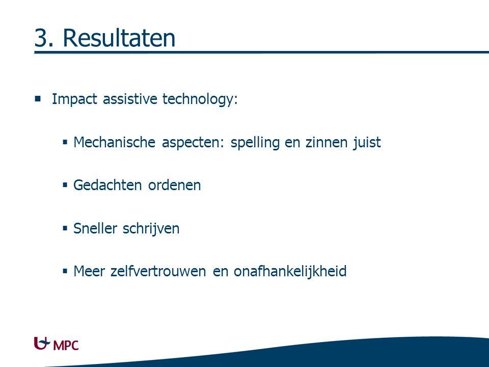 3. Resultaten  Impact assistive technology:  Mechanische aspecten: spelling en zinnen juist  Gedachten ordenen  Sneller schrijven  Meer zelfvertr