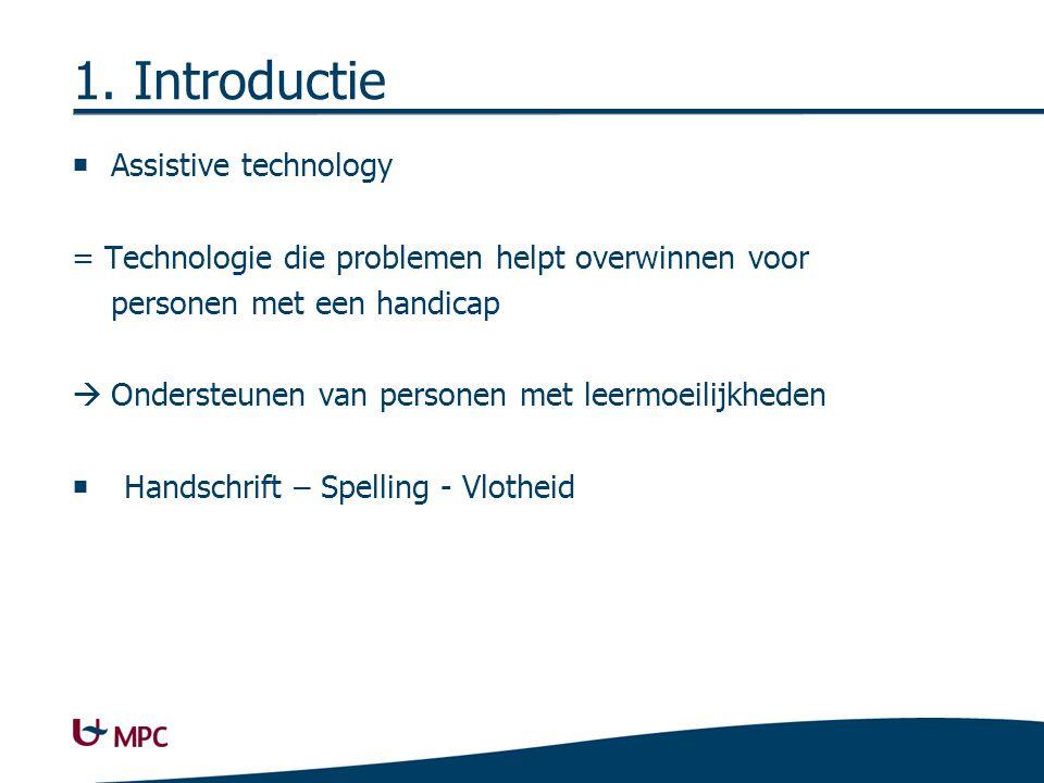 1. Introductie  Assistive technology = Technologie die problemen helpt overwinnen voor personen met een handicap  Ondersteunen van personen met leer