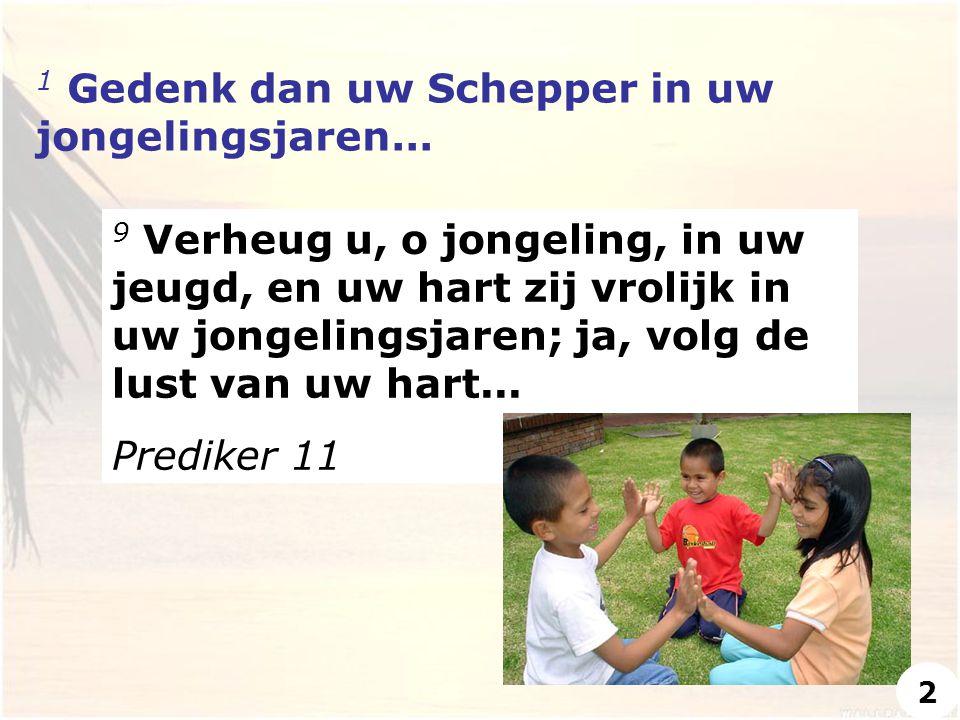 1 Gedenk dan uw Schepper in uw jongelingsjaren... 9 Verheug u, o jongeling, in uw jeugd, en uw hart zij vrolijk in uw jongelingsjaren; ja, volg de lus