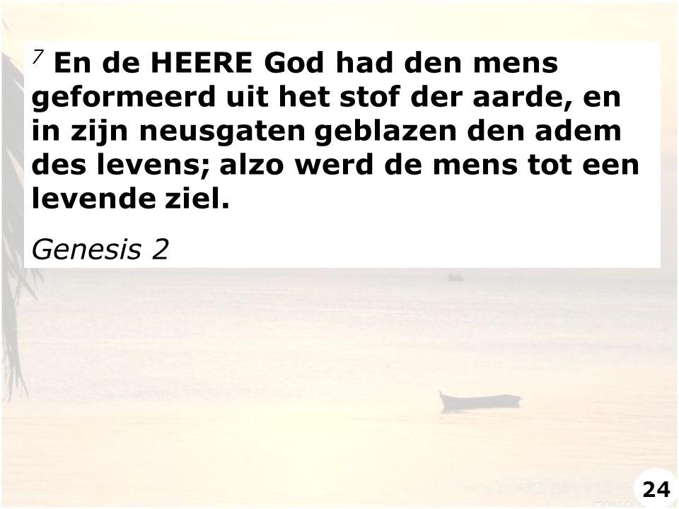 7 En de HEERE God had den mens geformeerd uit het stof der aarde, en in zijn neusgaten geblazen den adem des levens; alzo werd de mens tot een levende