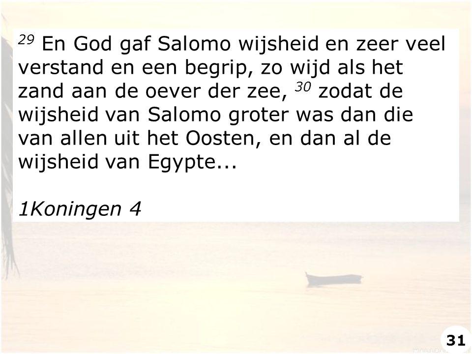 29 En God gaf Salomo wijsheid en zeer veel verstand en een begrip, zo wijd als het zand aan de oever der zee, 30 zodat de wijsheid van Salomo groter w