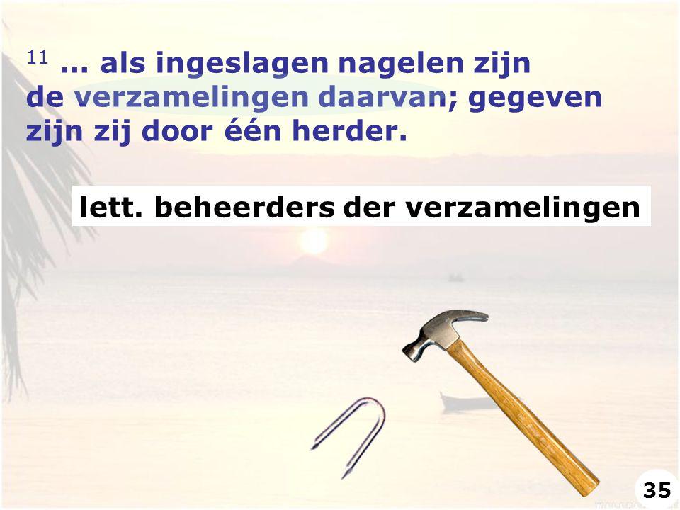 11... als ingeslagen nagelen zijn de verzamelingen daarvan; gegeven zijn zij door één herder. lett. beheerders der verzamelingen 35