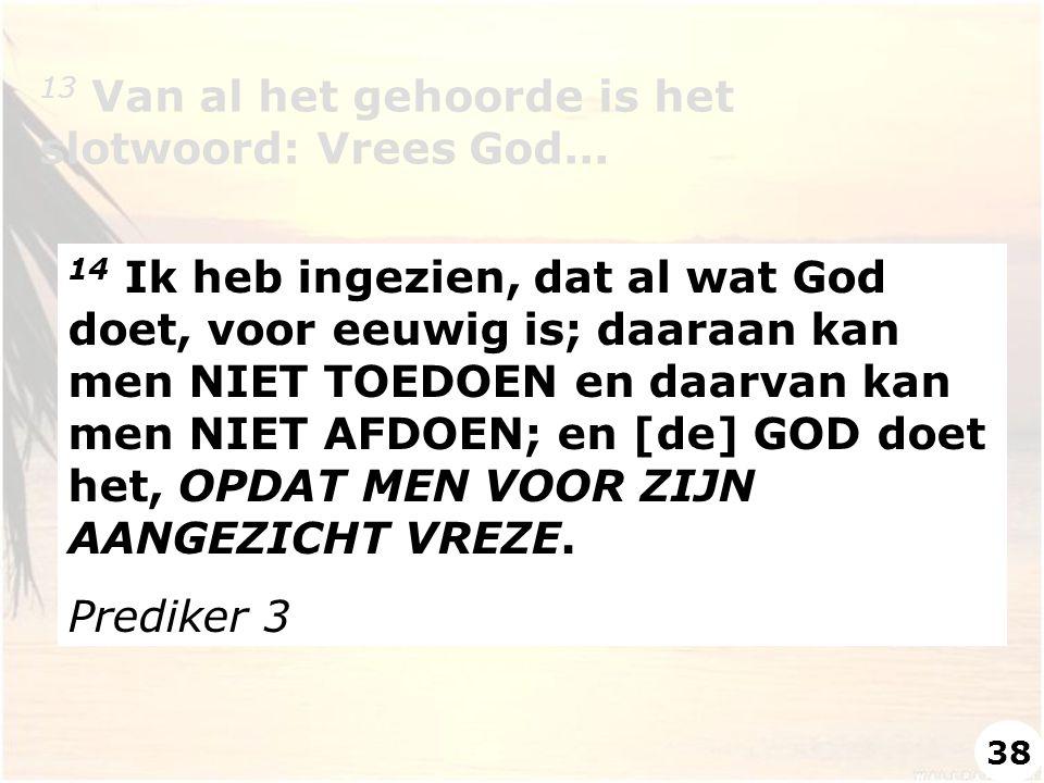 13 Van al het gehoorde is het slotwoord: Vrees God... 14 Ik heb ingezien, dat al wat God doet, voor eeuwig is; daaraan kan men NIET TOEDOEN en daarvan