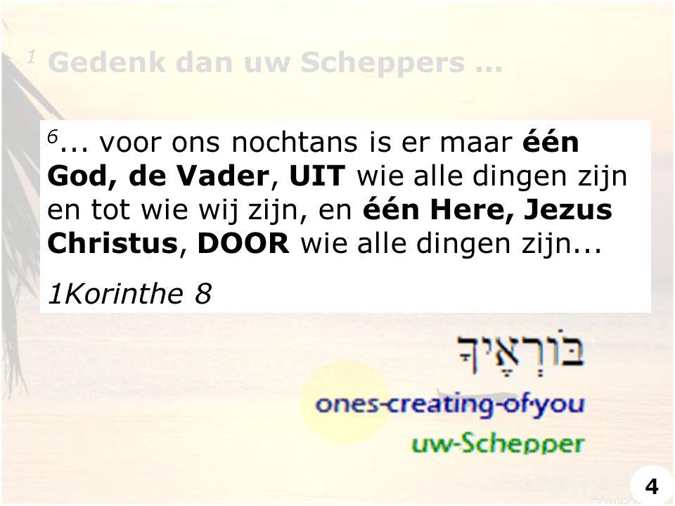 1 Gedenk dan uw Scheppers... 6... voor ons nochtans is er maar één God, de Vader, UIT wie alle dingen zijn en tot wie wij zijn, en één Here, Jezus Chr