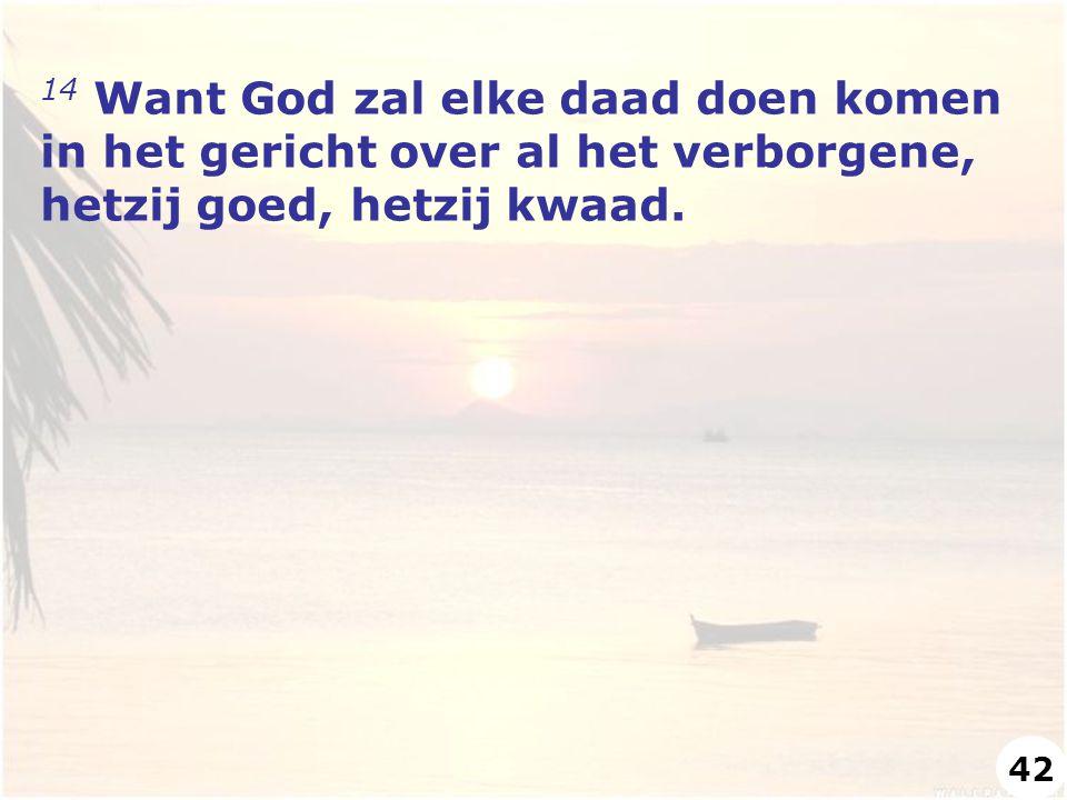 14 Want God zal elke daad doen komen in het gericht over al het verborgene, hetzij goed, hetzij kwaad. 42