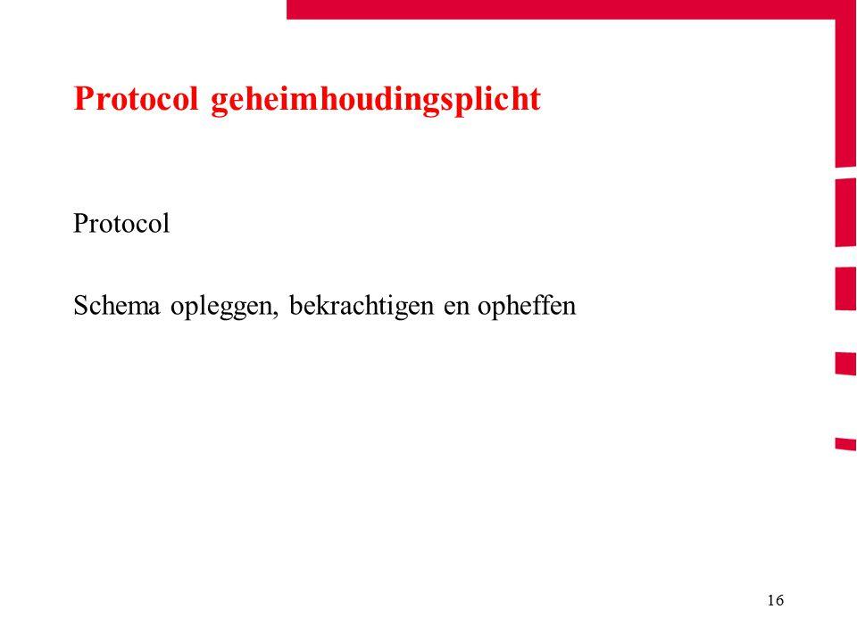 16 Protocol Schema opleggen, bekrachtigen en opheffen Protocol geheimhoudingsplicht