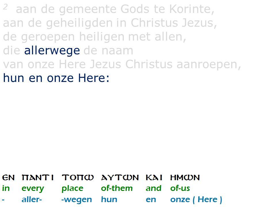 2 aan de gemeente Gods te Korinte, aan de geheiligden in Christus Jezus, de geroepen heiligen met allen, die allerwege de naam van onze Here Jezus Christus aanroepen, hun en onze Here: