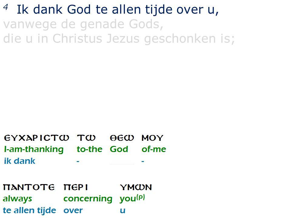 4 Ik dank God te allen tijde over u, vanwege de genade Gods, die u in Christus Jezus geschonken is;