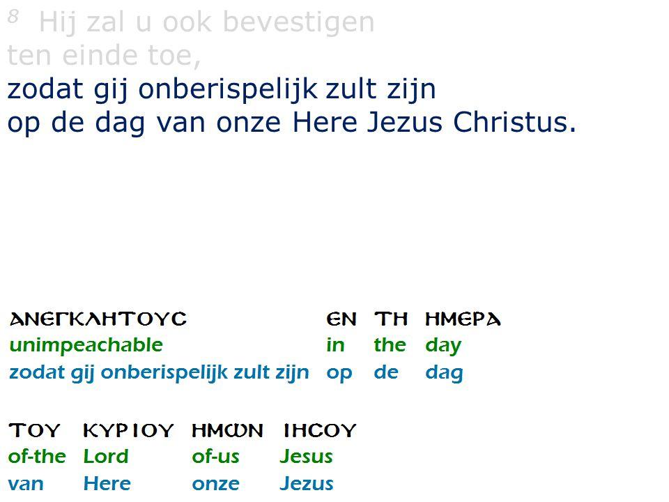 8 Hij zal u ook bevestigen ten einde toe, zodat gij onberispelijk zult zijn op de dag van onze Here Jezus Christus.